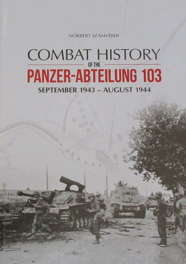 Combat History of the Panzer-Abteilung 103 September 1943-August 1944, by Norbert Szamveber